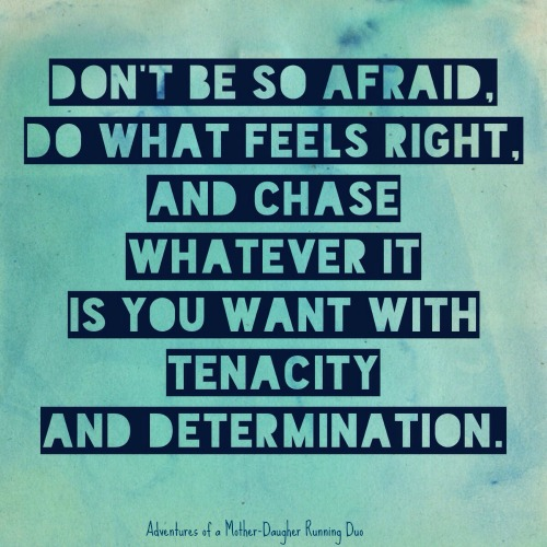 "Inspirational quote~ ""Don't be so afraid. Do what feels right. and chase whatever it is you want with tenacity and determination."""